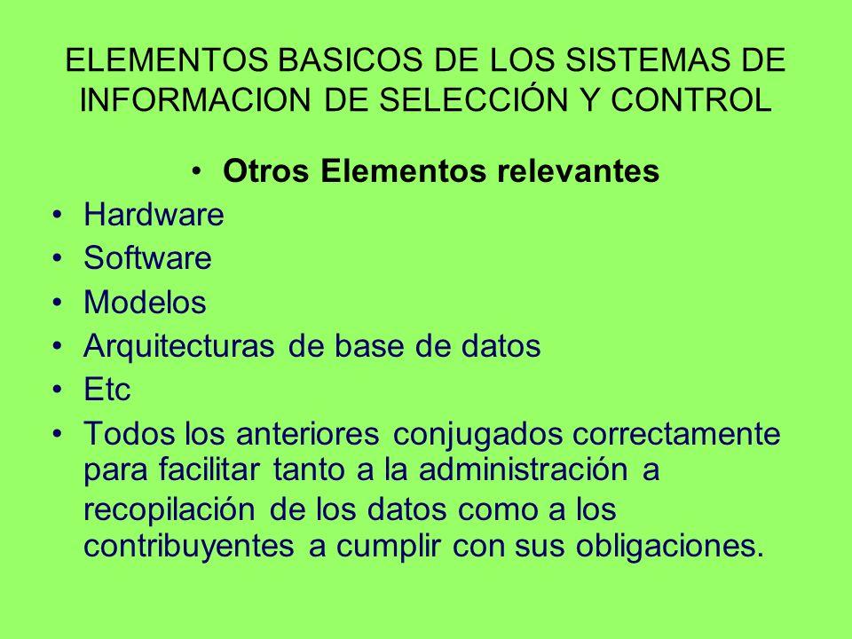 ELEMENTOS BASICOS DE LOS SISTEMAS DE INFORMACION DE SELECCIÓN Y CONTROL Otros Elementos relevantes Hardware Software Modelos Arquitecturas de base de datos Etc Todos los anteriores conjugados correctamente para facilitar tanto a la administración a recopilación de los datos como a los contribuyentes a cumplir con sus obligaciones.