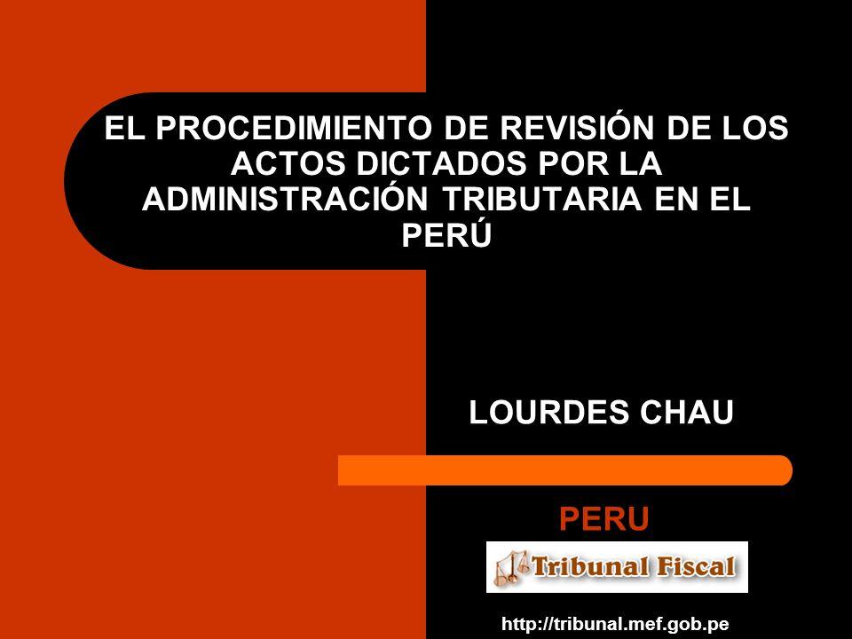 EL PROCEDIMIENTO DE REVISIÓN DE LOS ACTOS DICTADOS POR LA ADMINISTRACIÓN TRIBUTARIA EN EL PERÚ LOURDES CHAU PERU http://tribunal.mef.gob.pe