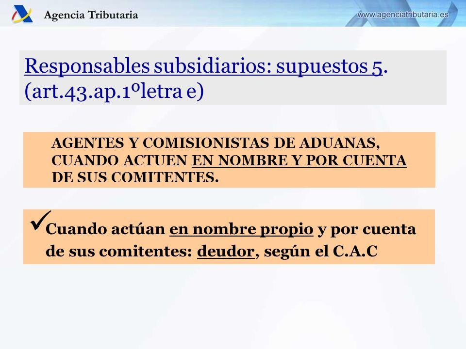 Responsables subsidiarios: supuestos 5. (art.43.ap.1ºletra e) Cuando actúan en nombre propio y por cuenta de sus comitentes: deudor, según el C.A.C AG