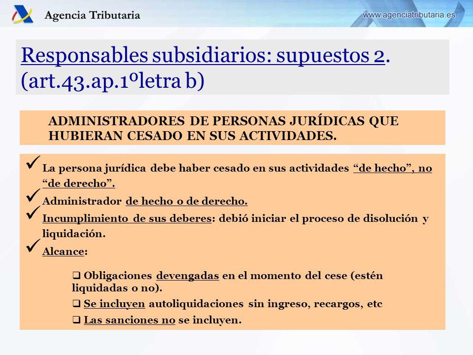 Responsables subsidiarios: supuestos 2. (art.43.ap.1ºletra b) La persona jurídica debe haber cesado en sus actividades de hecho, no de derecho. Admini
