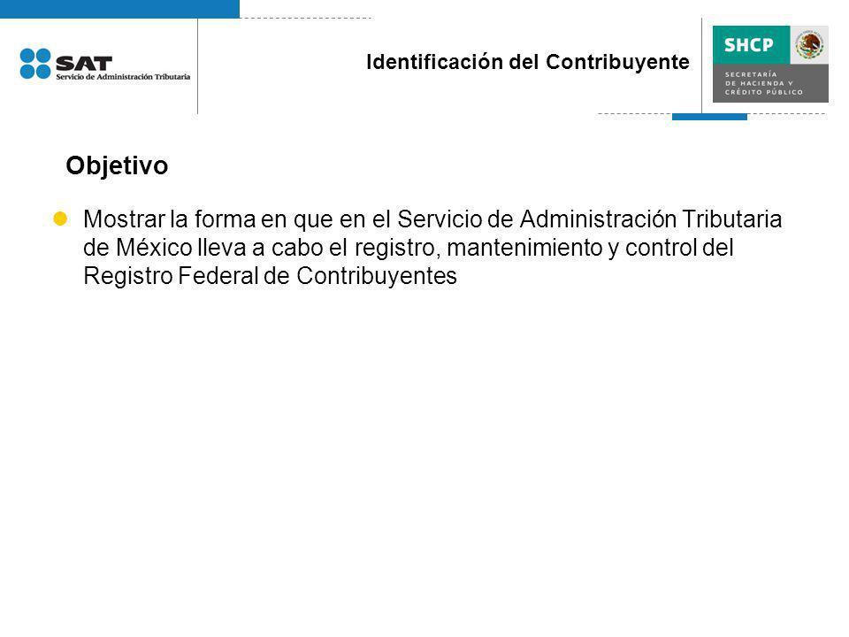 Objetivo Identificación del Contribuyente Mostrar la forma en que en el Servicio de Administración Tributaria de México lleva a cabo el registro, mant