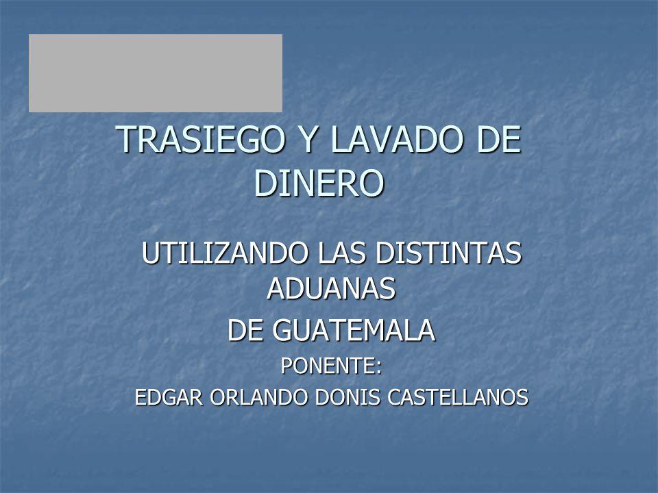 TRASIEGO Y LAVADO DE DINERO UTILIZANDO LAS DISTINTAS ADUANAS DE GUATEMALA PONENTE: EDGAR ORLANDO DONIS CASTELLANOS