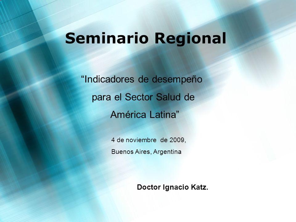 Seminario Regional Indicadores de desempeño para el Sector Salud de América Latina 4 de noviembre de 2009, Buenos Aires, Argentina Doctor Ignacio Katz