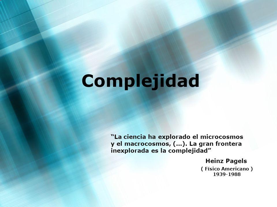 Complejidad La ciencia ha explorado el microcosmos y el macrocosmos, (...). La gran frontera inexplorada es la complejidad Heinz Pagels ( Físico Ameri