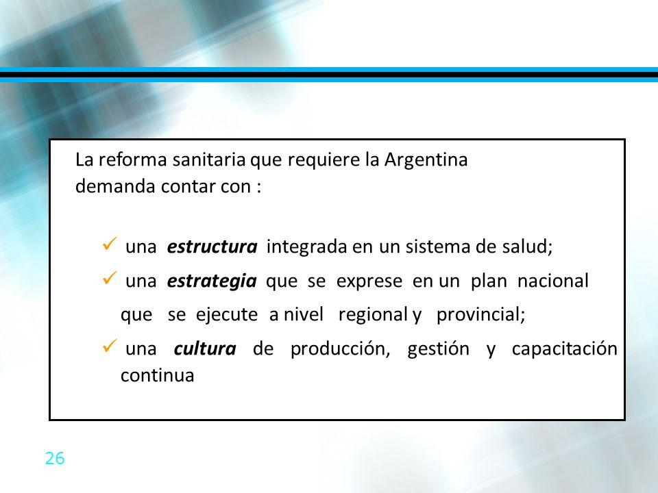26 La reforma sanitaria que requiere la Argentina demanda contar con : una estructura integrada en un sistema de salud; una estrategia que se exprese