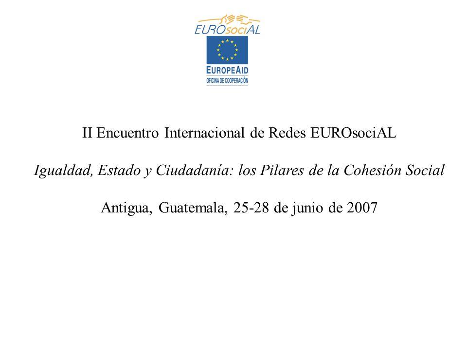 II Encuentro Internacional de Redes EUROsociAL Igualdad, Estado y Ciudadanía: los Pilares de la Cohesión Social Antigua, Guatemala, 25-28 de junio de 2007