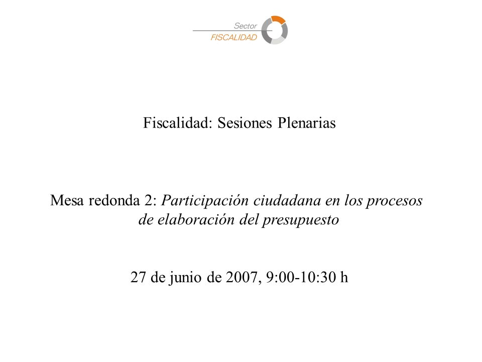 Fiscalidad: Sesiones Plenarias Mesa redonda 2: Participación ciudadana en los procesos de elaboración del presupuesto 27 de junio de 2007, 9:00-10:30 h