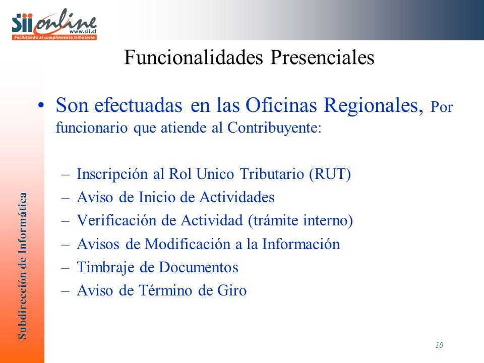 Subdirección de Informática 10 Son efectuadas en las Oficinas Regionales, Por funcionario que atiende al Contribuyente: –Inscripción al Rol Unico Tributario (RUT) –Aviso de Inicio de Actividades –Verificación de Actividad (trámite interno) –Avisos de Modificación a la Información –Timbraje de Documentos –Aviso de Término de Giro Funcionalidades Presenciales