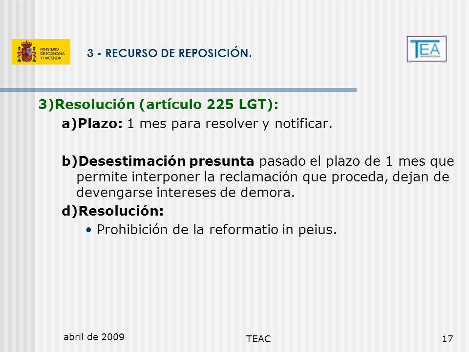 abril de 2009 TEAC17 3 - RECURSO DE REPOSICIÓN. 3)Resolución (artículo 225 LGT): a)Plazo: 1 mes para resolver y notificar. b)Desestimación presunta pa