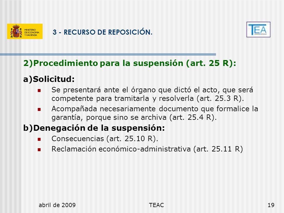 abril de 2009TEAC19 3 - RECURSO DE REPOSICIÓN. 2)Procedimiento para la suspensión (art. 25 R): a)Solicitud: Se presentará ante el órgano que dictó el