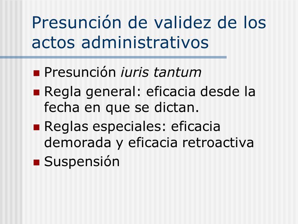 Presunción de validez de los actos administrativos Presunción iuris tantum Regla general: eficacia desde la fecha en que se dictan. Reglas especiales: