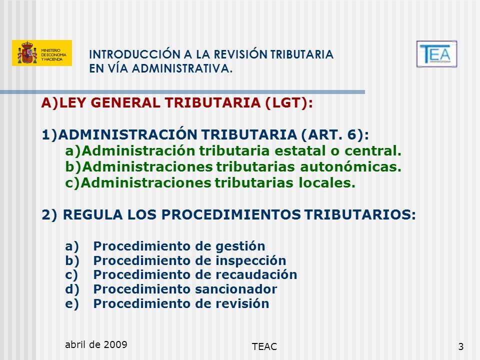 abril de 2009 TEAC3 INTRODUCCIÓN A LA REVISIÓN TRIBUTARIA EN VÍA ADMINISTRATIVA. A)LEY GENERAL TRIBUTARIA (LGT): 1)ADMINISTRACIÓN TRIBUTARIA (ART. 6):