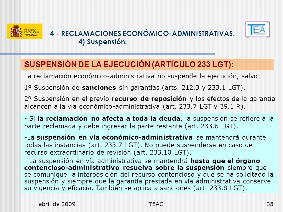 abril de 2009TEAC38 4 - RECLAMACIONES ECONÓMICO-ADMINISTRATIVAS. 4) Suspensión: SUSPENSIÓN DE LA EJECUCIÓN (ARTÍCULO 233 LGT): - Si la reclamación no