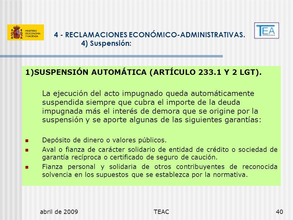 abril de 2009TEAC40 1)SUSPENSIÓN AUTOMÁTICA (ARTÍCULO 233.1 Y 2 LGT). La ejecución del acto impugnado queda automáticamente suspendida siempre que cub