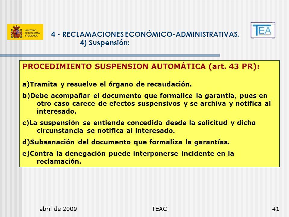 abril de 2009TEAC41 4 - RECLAMACIONES ECONÓMICO-ADMINISTRATIVAS. 4) Suspensión: PROCEDIMIENTO SUSPENSION AUTOMÁTICA (art. 43 PR): a)Tramita y resuelve