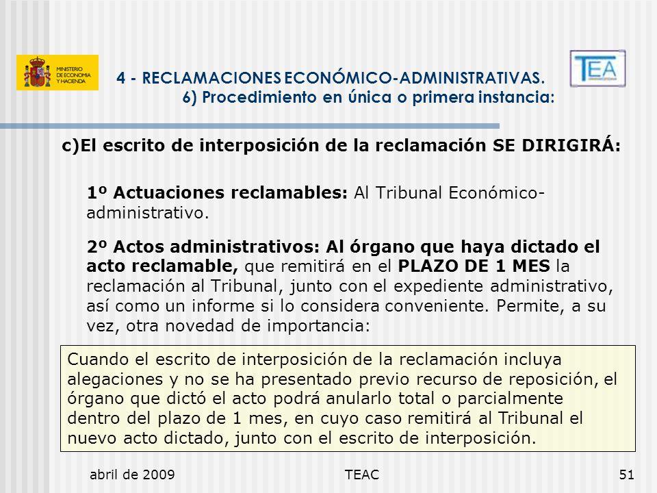 abril de 2009TEAC51 c)El escrito de interposición de la reclamación SE DIRIGIRÁ: 1º Actuaciones reclamables: Al Tribunal Económico- administrativo. 2º