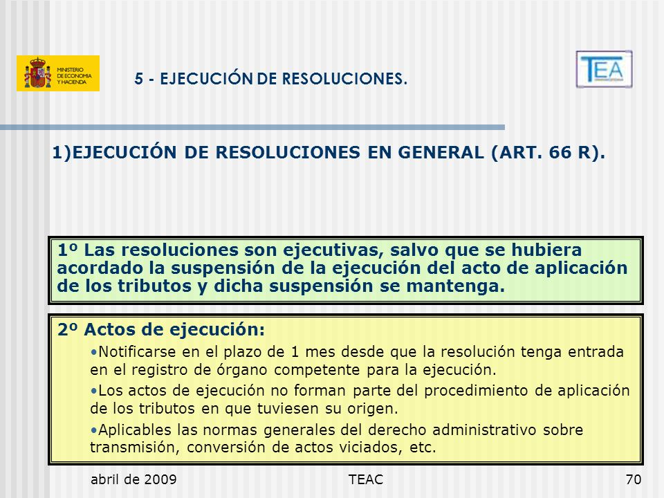 abril de 2009TEAC70 5 - EJECUCIÓN DE RESOLUCIONES. 1)EJECUCIÓN DE RESOLUCIONES EN GENERAL (ART. 66 R). 1º Las resoluciones son ejecutivas, salvo que s