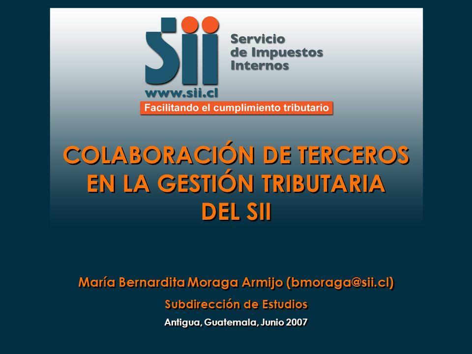COLABORACIÓN DE TERCEROS EN LA GESTIÓN TRIBUTARIA DEL SII María Bernardita Moraga Armijo (bmoraga@sii.cl) Subdirección de Estudios Antigua, Guatemala,