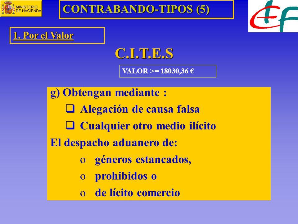 VALOR >= 18030,36 CONTRABANDO-TIPOS (5) 1. Por el Valor C.I.T.E.S g) Obtengan mediante : Alegación de causa falsa Cualquier otro medio ilícito El desp