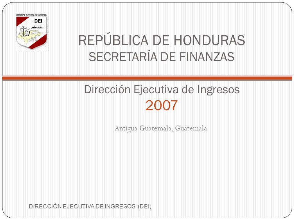 REPÚBLICA DE HONDURAS SECRETARÍA DE FINANZAS Dirección Ejecutiva de Ingresos 2007 Antigua Guatemala, Guatemala DIRECCIÓN EJECUTIVA DE INGRESOS (DEI)