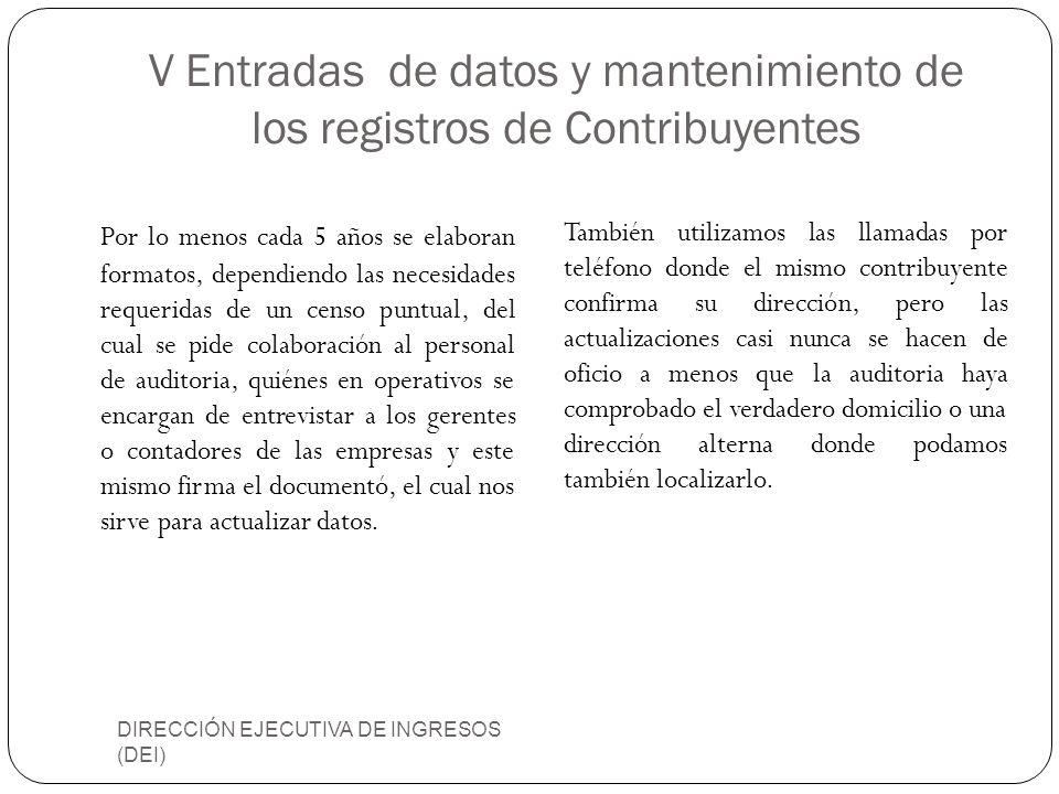 V Entradas de datos y mantenimiento de los registros de Contribuyentes DIRECCIÓN EJECUTIVA DE INGRESOS (DEI) Por lo menos cada 5 años se elaboran form