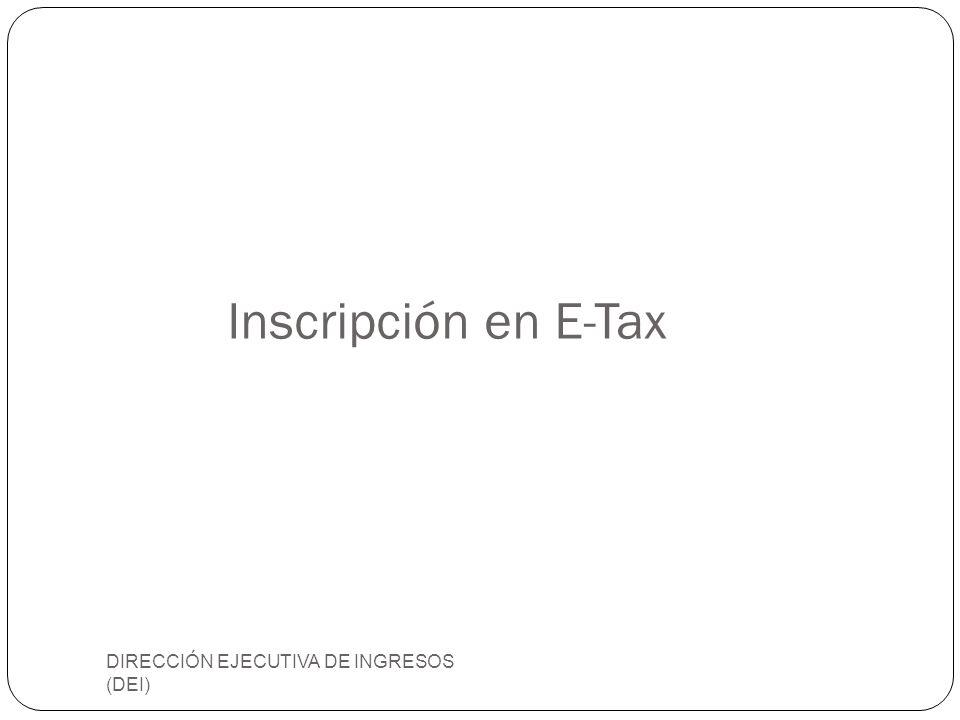 Inscripción en E-Tax DIRECCIÓN EJECUTIVA DE INGRESOS (DEI)