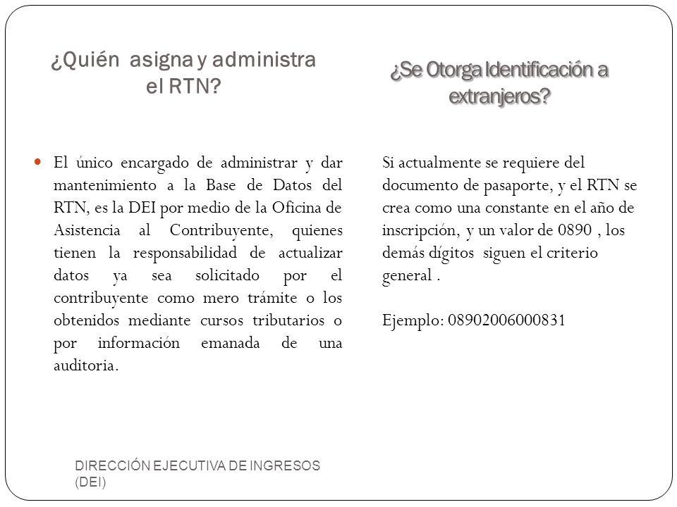 ¿Quién asigna y administra el RTN? DIRECCIÓN EJECUTIVA DE INGRESOS (DEI) El único encargado de administrar y dar mantenimiento a la Base de Datos del