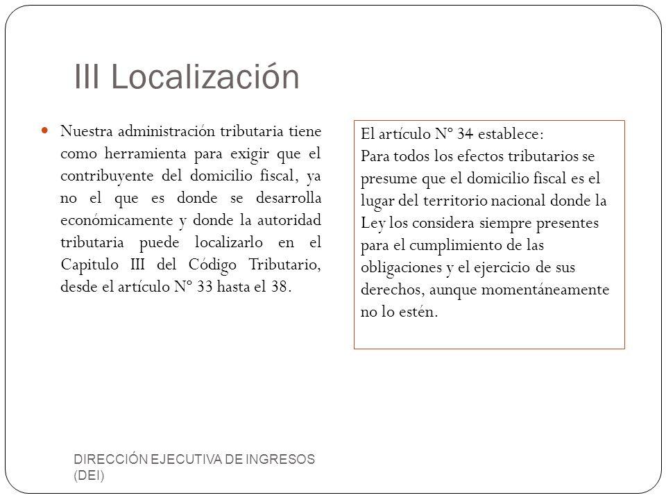 III Localización DIRECCIÓN EJECUTIVA DE INGRESOS (DEI) Nuestra administración tributaria tiene como herramienta para exigir que el contribuyente del d