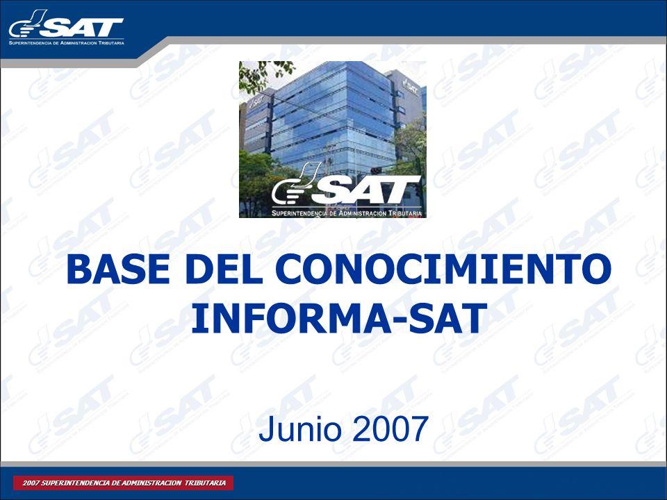 2007 SUPERINTENDENCIA DE ADMINISTRACION TRIBUTARIA Junio 2007 BASE DEL CONOCIMIENTO INFORMA-SAT