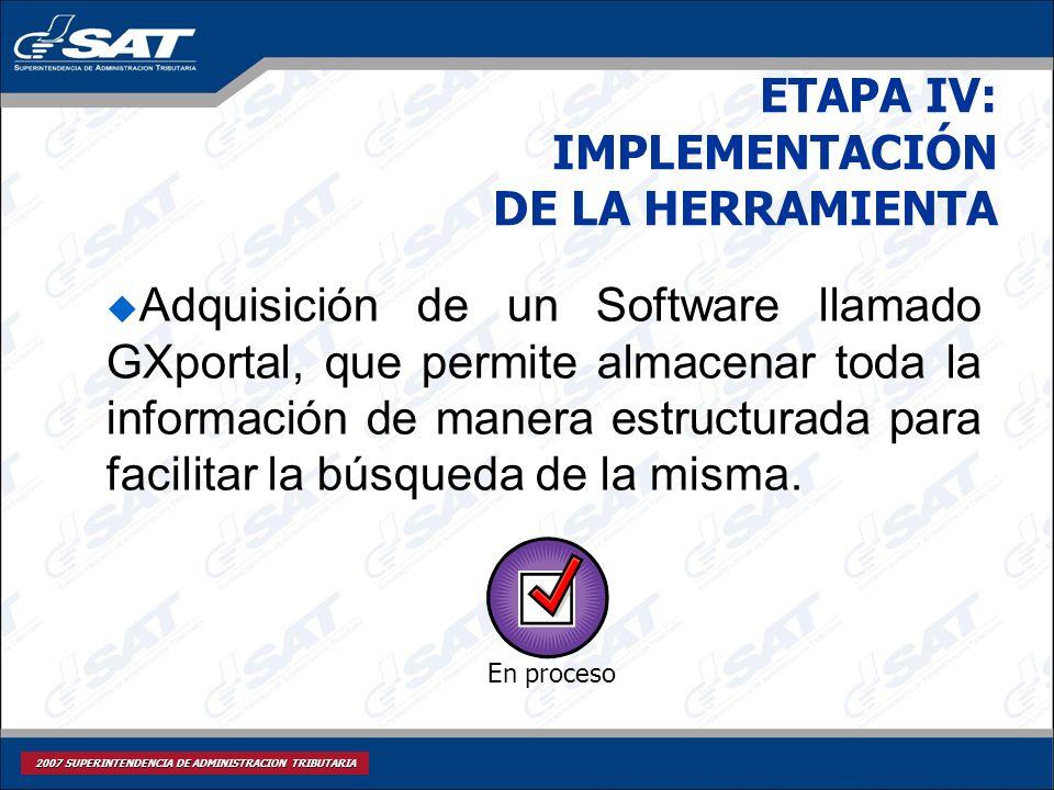 2007 SUPERINTENDENCIA DE ADMINISTRACION TRIBUTARIA ETAPA IV: IMPLEMENTACIÓN DE LA HERRAMIENTA Adquisición de un Software llamado GXportal, que permite