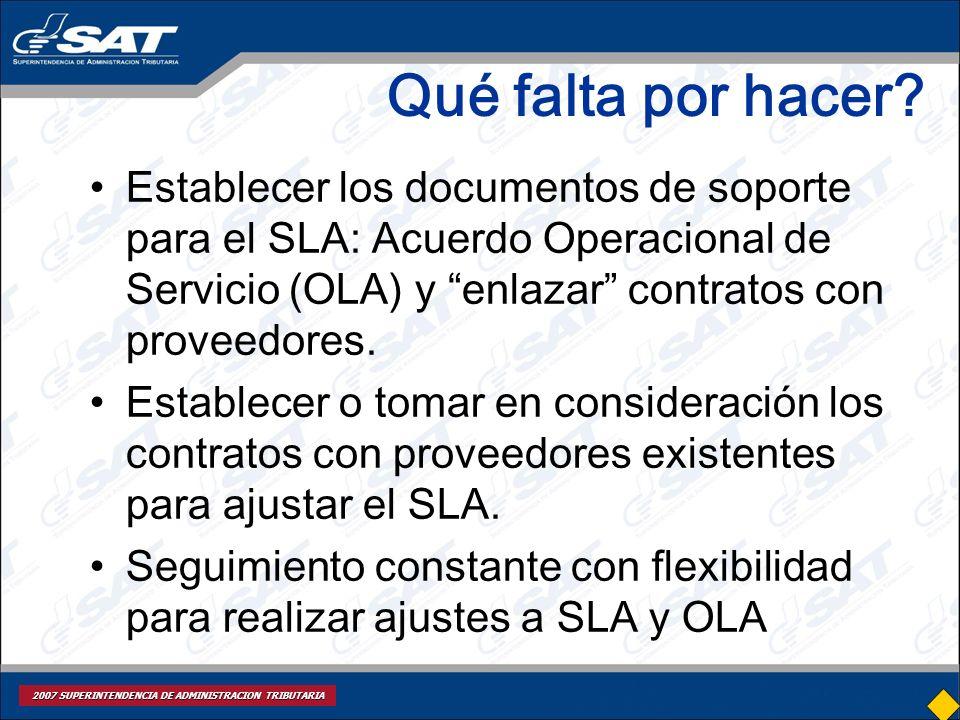 2007 SUPERINTENDENCIA DE ADMINISTRACION TRIBUTARIA Qué falta por hacer? Establecer los documentos de soporte para el SLA: Acuerdo Operacional de Servi