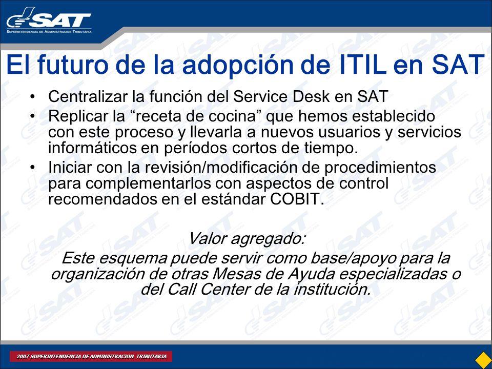 2007 SUPERINTENDENCIA DE ADMINISTRACION TRIBUTARIA El futuro de la adopción de ITIL en SAT Centralizar la función del Service Desk en SAT Replicar la