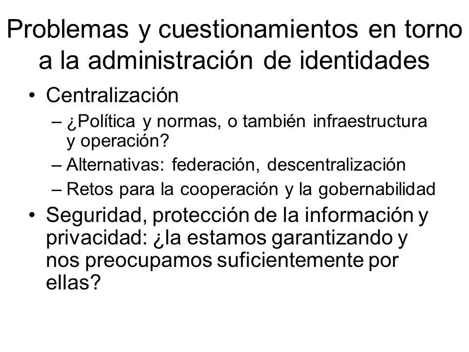 Problemas y cuestionamientos en torno a la administración de identidades Centralización –¿Política y normas, o también infraestructura y operación? –A
