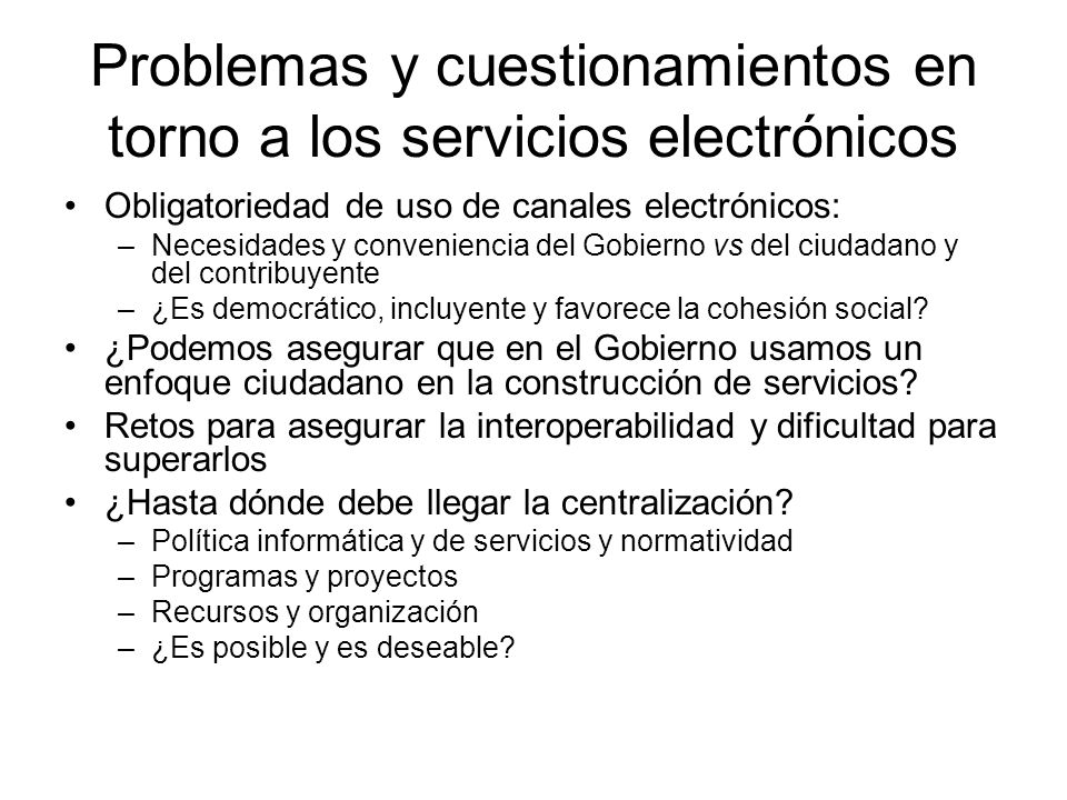 Problemas y cuestionamientos en torno a los servicios electrónicos Obligatoriedad de uso de canales electrónicos: –Necesidades y conveniencia del Gobi