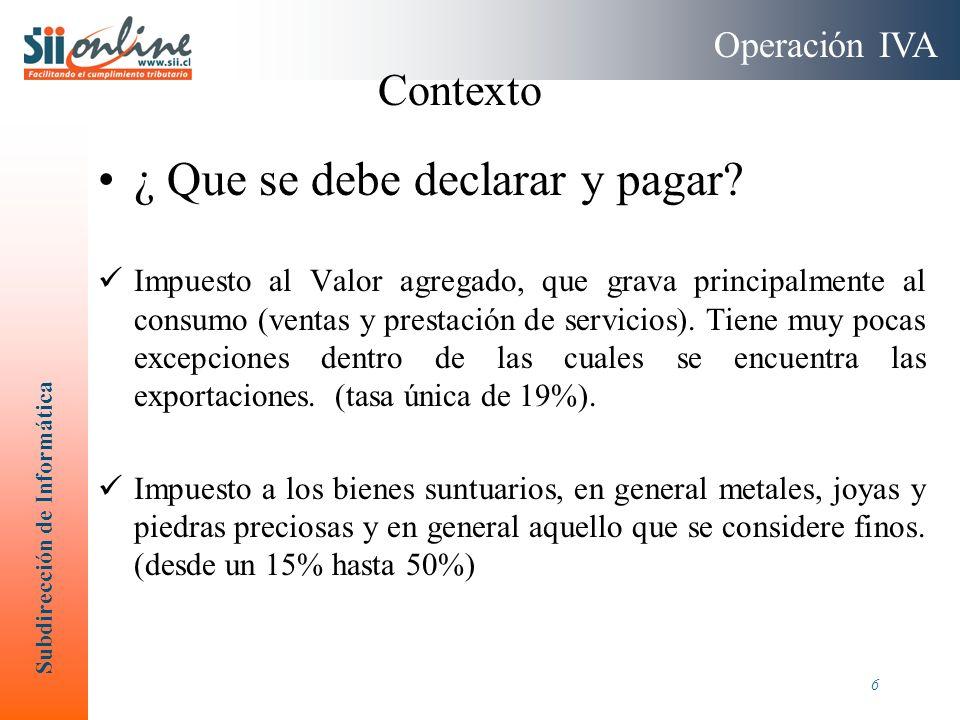 Subdirección de Informática 6 ¿ Que se debe declarar y pagar? Impuesto al Valor agregado, que grava principalmente al consumo (ventas y prestación de