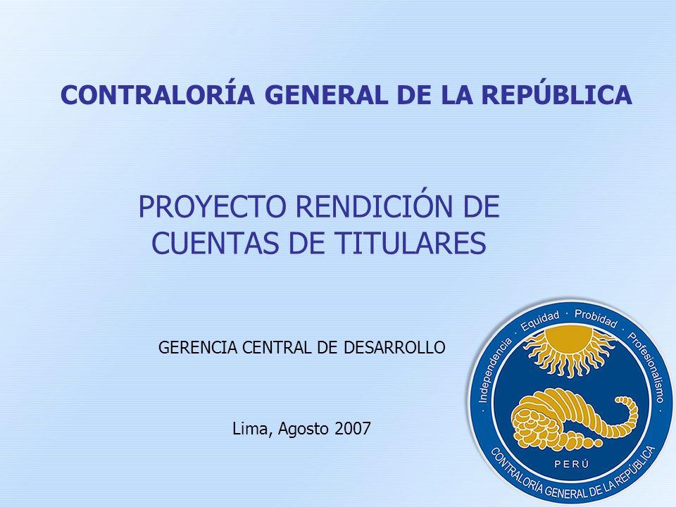 CONTRALORÍA GENERAL DE LA REPÚBLICA PROYECTO RENDICIÓN DE CUENTAS DE TITULARES GERENCIA CENTRAL DE DESARROLLO Lima, Agosto 2007