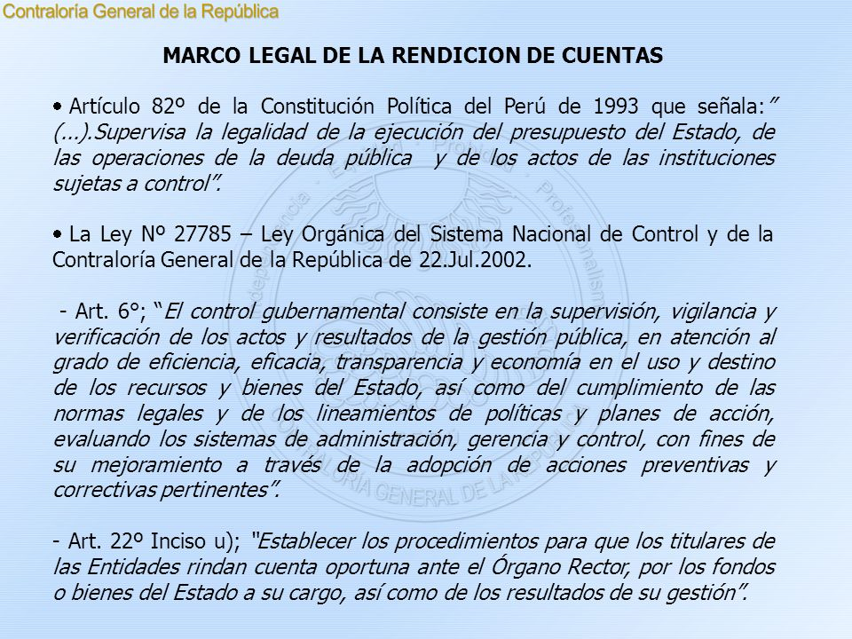 MARCO LEGAL DE LA RENDICION DE CUENTAS Artículo 82º de la Constitución Política del Perú de 1993 que señala: (...).Supervisa la legalidad de la ejecuc