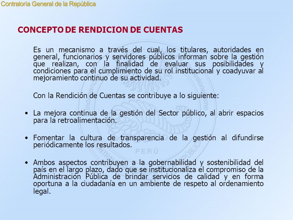 CONCEPTO DE RENDICION DE CUENTAS Es un mecanismo a través del cual, los titulares, autoridades en general, funcionarios y servidores públicos informan