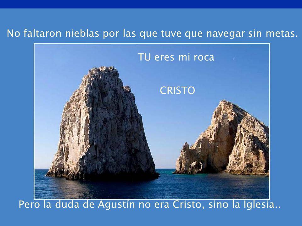 No faltaron nieblas por las que tuve que navegar sin metas. Pero la duda de Agustín no era Cristo, sino la Iglesia.. TU eres mi roca CRISTO