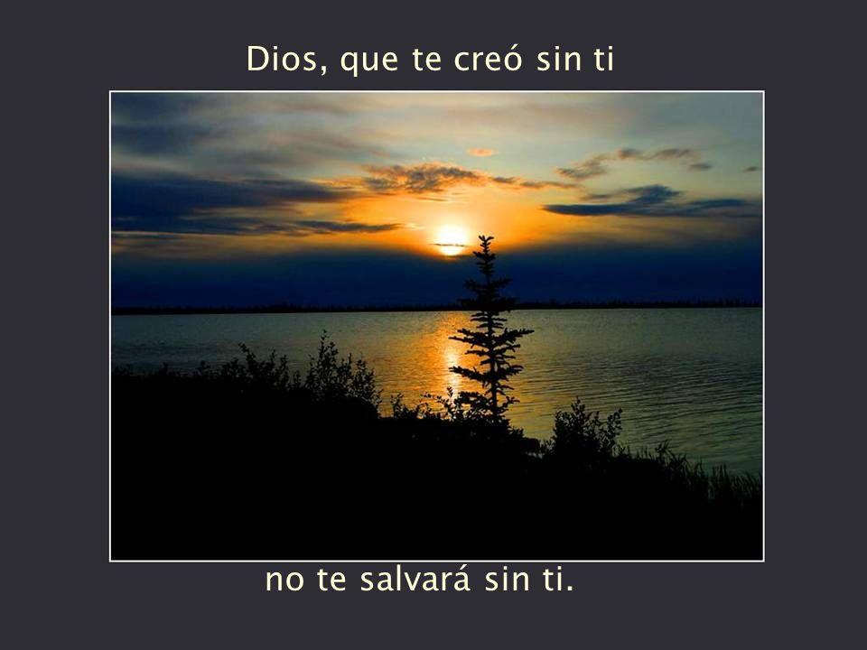 Dios, que te creó sin ti no te salvará sin ti.