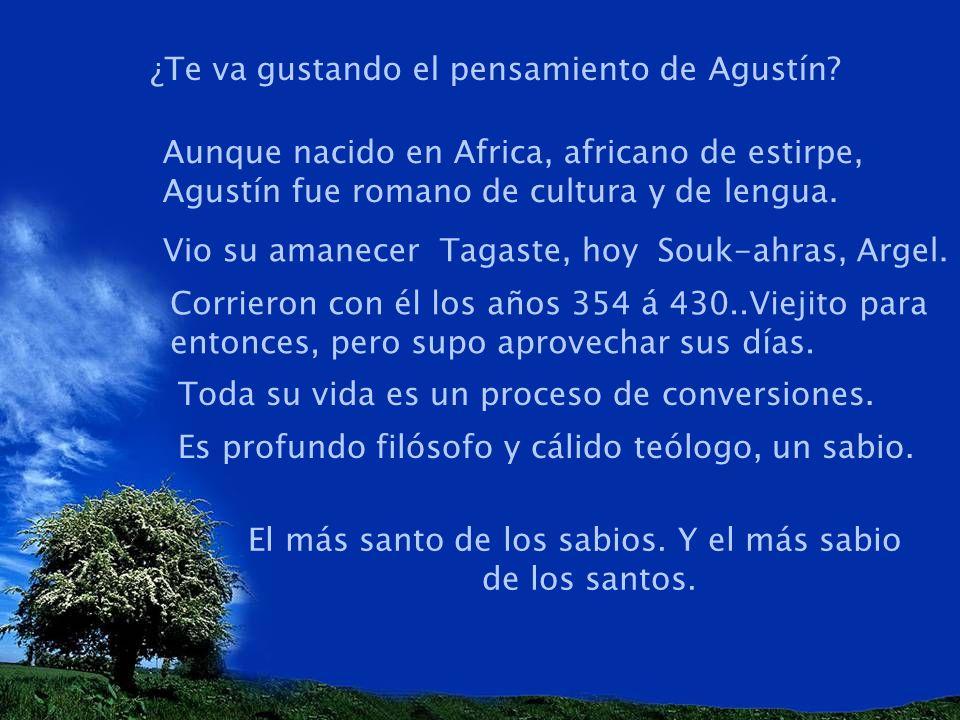 ¿Te va gustando el pensamiento de Agustín? Aunque nacido en Africa, africano de estirpe, Agustín fue romano de cultura y de lengua. Vio su amanecer Ta