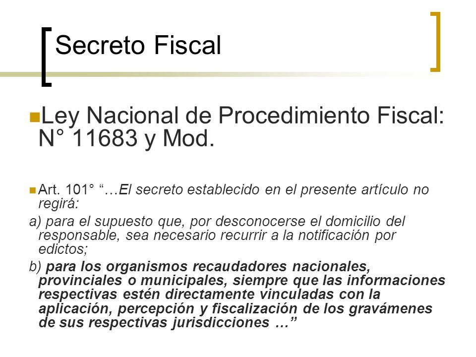 Secreto Fiscal Ley Nacional de Procedimiento Fiscal: N° 11683 y Mod. Art. 101° …El secreto establecido en el presente artículo no regirá: a) para el s