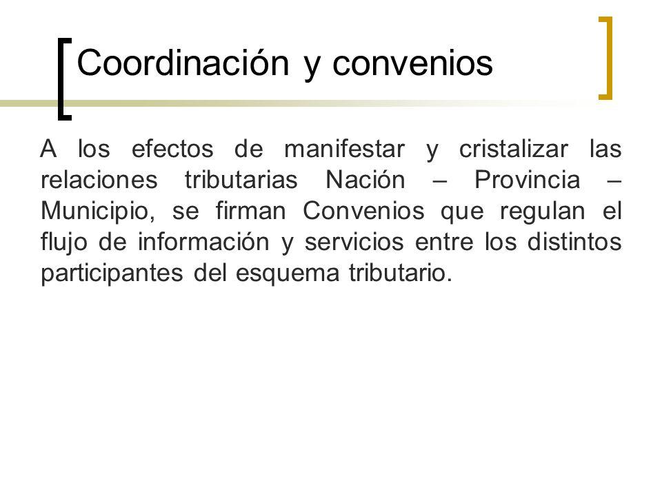 Coordinación y convenios A los efectos de manifestar y cristalizar las relaciones tributarias Nación – Provincia – Municipio, se firman Convenios que