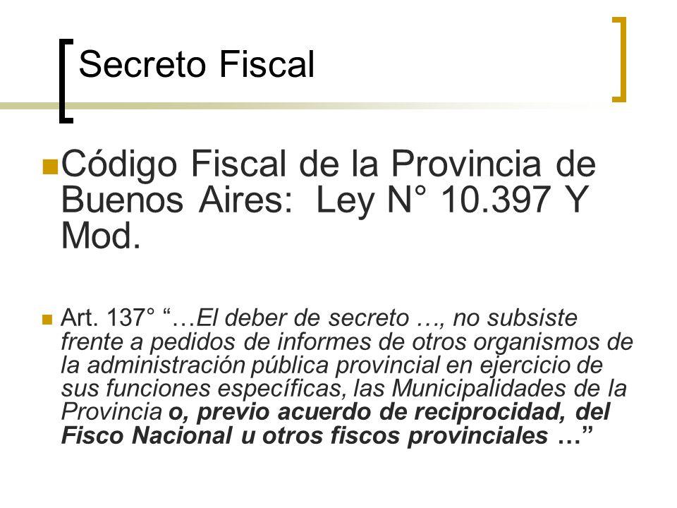 Secreto Fiscal Código Fiscal de la Provincia de Buenos Aires: Ley N° 10.397 Y Mod. Art. 137° …El deber de secreto …, no subsiste frente a pedidos de i
