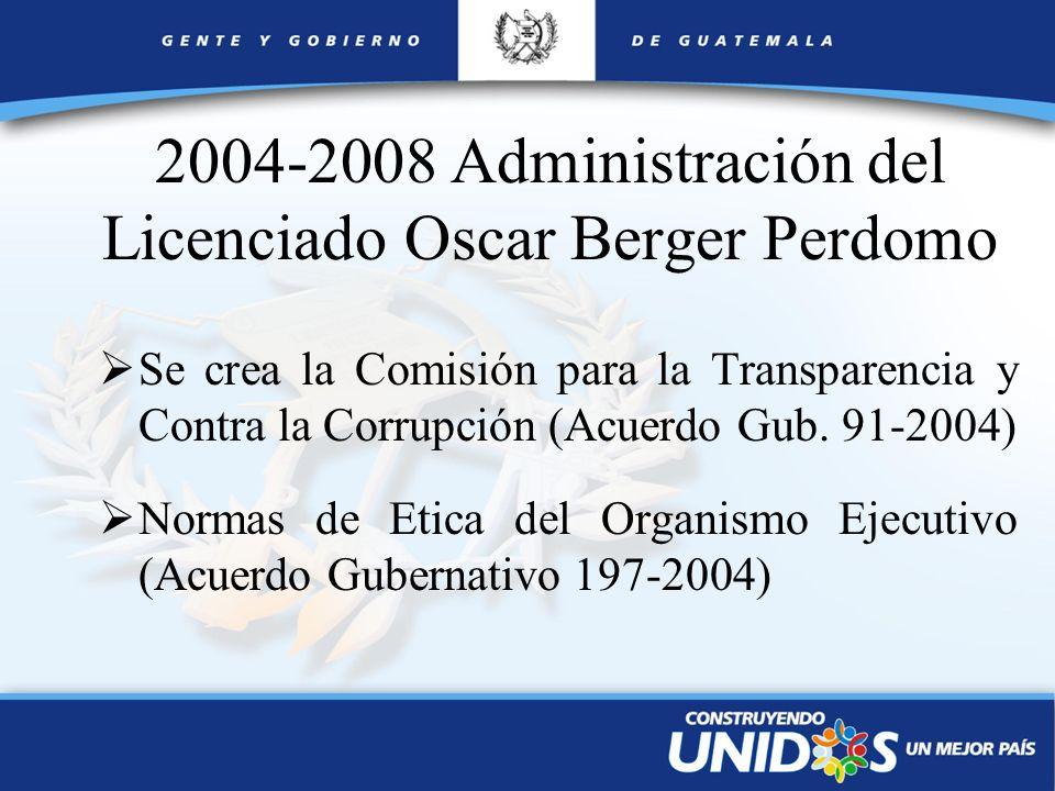 2004-2008 Administración del Licenciado Oscar Berger Perdomo Se crea la Comisión para la Transparencia y Contra la Corrupción (Acuerdo Gub. 91-2004) N