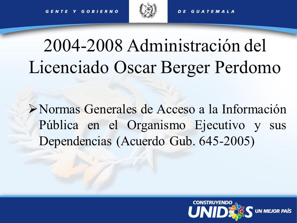 2004-2008 Administración del Licenciado Oscar Berger Perdomo Normas Generales de Acceso a la Información Pública en el Organismo Ejecutivo y sus Depen
