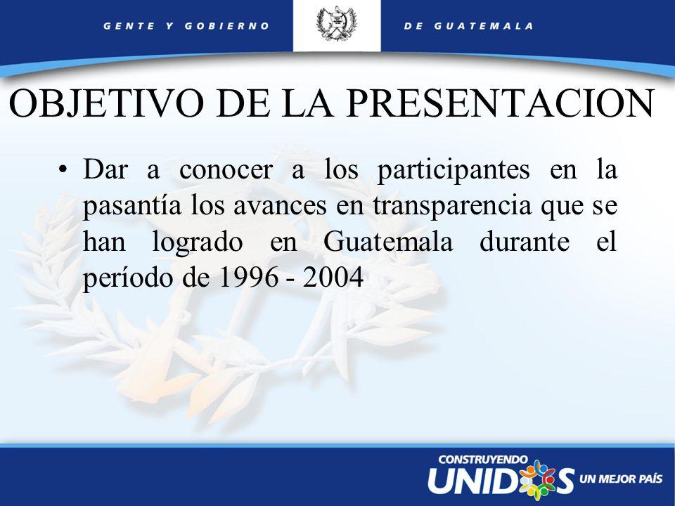 OBJETIVO DE LA PRESENTACION Dar a conocer a los participantes en la pasantía los avances en transparencia que se han logrado en Guatemala durante el p