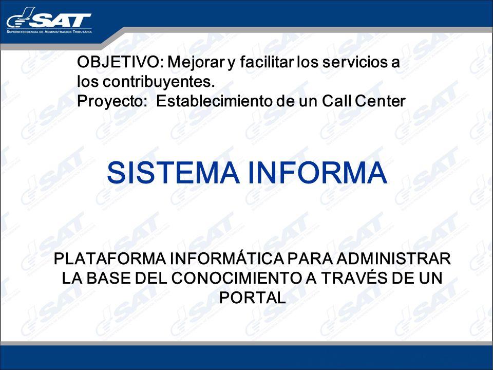 SISTEMA INFORMA PLATAFORMA INFORMÁTICA PARA ADMINISTRAR LA BASE DEL CONOCIMIENTO A TRAVÉS DE UN PORTAL OBJETIVO: Mejorar y facilitar los servicios a los contribuyentes.