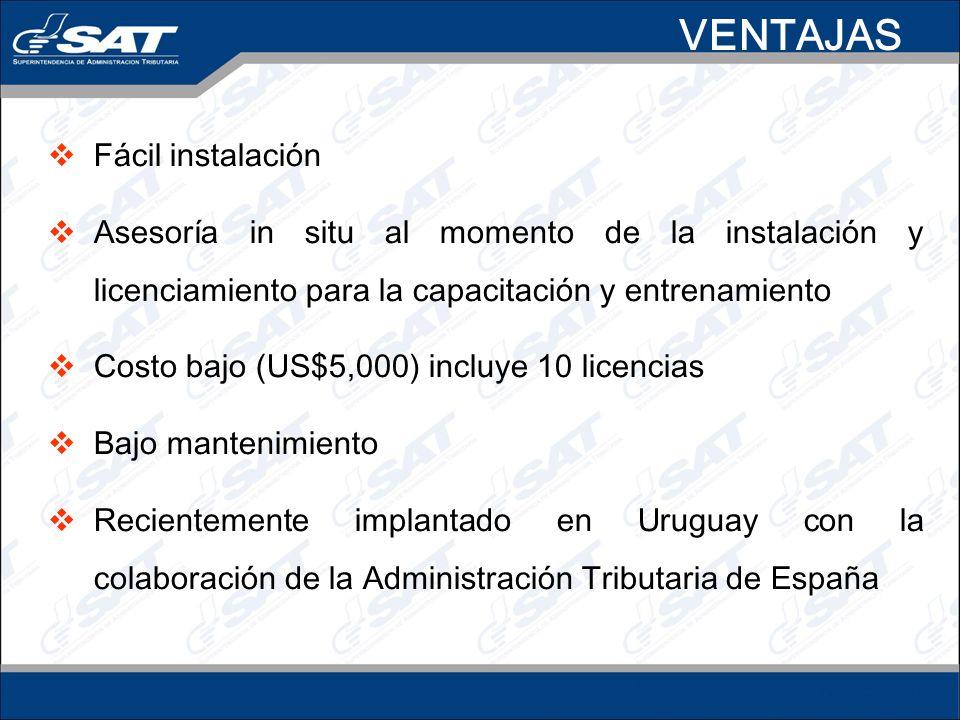 VENTAJAS Fácil instalación Asesoría in situ al momento de la instalación y licenciamiento para la capacitación y entrenamiento Costo bajo (US$5,000) incluye 10 licencias Bajo mantenimiento Recientemente implantado en Uruguay con la colaboración de la Administración Tributaria de España