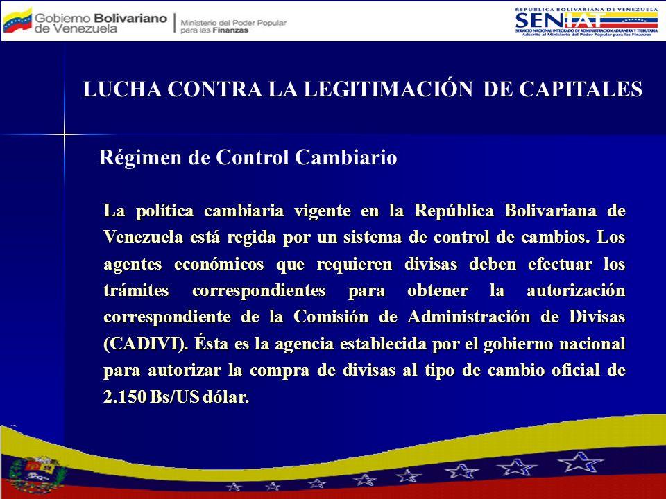 LUCHA CONTRA LA LEGITIMACIÓN DE CAPITALES Régimen de Control Cambiario La política cambiaria vigente en la República Bolivariana de Venezuela está reg